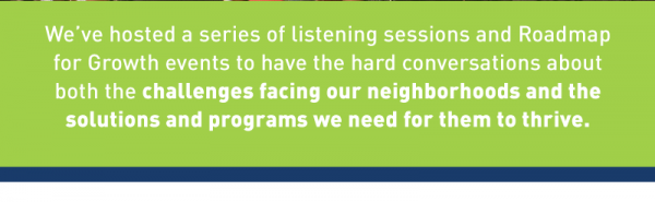 We've hosted a series of listening sessions and Roadmap for Growth events to have the hard conversations about both the challenges facing our neighborhoods and the solutions and programs we need for them to thrive