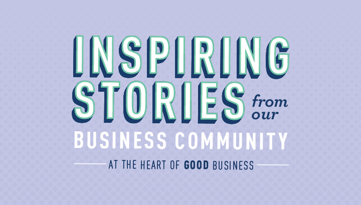 Inspiring Stories from our Business Community - At the heart of good business